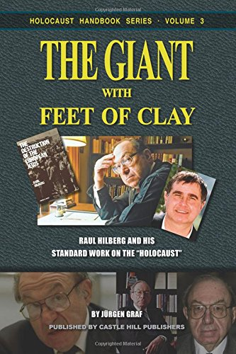 The Giant with Feet of Clay: Raul Hilberg and his Standard Work on the 'Holocaust': Volume 3 (Holocaust Handbooks)