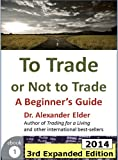 To Trade or Not to Trade: A Beginner's Guide, 3rd Expanded Edition (2014) (Trading with Dr Elder)