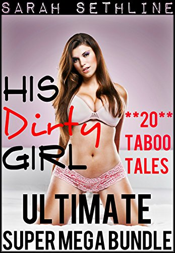 His Dirty Girl ULTIMATE SUPER MEGA BUNDLE (Collection of TWENTY Taboo Tales) (Box Set of Erotica)