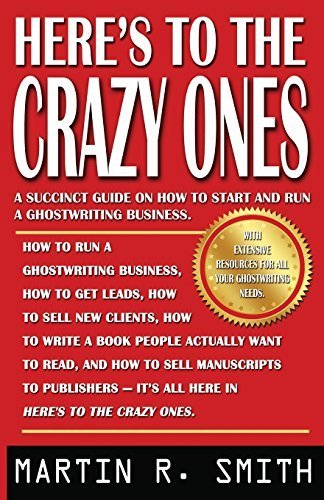 Here's to the Crazy Ones: How I Find the Strangest (Yet Most Gifted) Clients, Sell Them My Ghostwriting Services, Write Their Books, and Get Them Published by Martin R. Smith (2016-03-14)