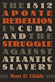 The 1812 Aponte Rebellion in Cuba and the Struggle against Atlantic Slavery (Envisioning Cuba)