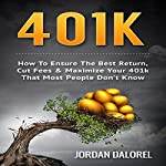 401k: How to Ensure the Best Return, Cut Fees & Maximize Your 401k That Most People Don't Know   Jordan Dalorel