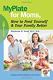 MyPlate for Moms, How to Feed Yourself & Your Family Better: Decoding the Dietary Guidelines for Your Real Life
