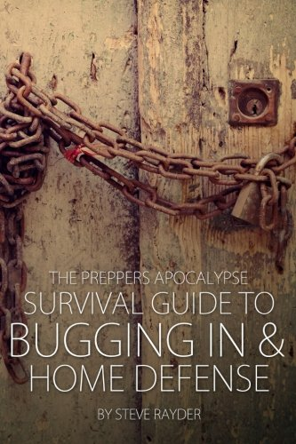 The Preppers Apocalypse Survival Guide to Bugging In & Home Defense (Volume 4)