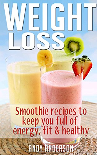 Weight Loss: Smoothie recipes to keep you full of energy, fit & healthy (Smoothies, Smoothies for Weight Loss, Green Smoothies, Clean Eating, Low Calorie, Low Fat, Clean Food Diet) by Andy Anderson