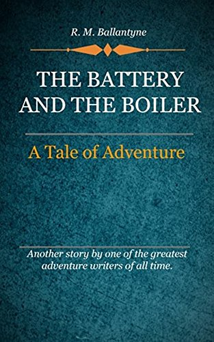 R. M. Ballantyne - The Battery and the Boiler (Illustrated): A tale of Adventure (R. M. Ballantyne)