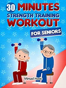 Strength Training for Seniors - The 30 Minute Workout Without Gym by Mirsad Hasic