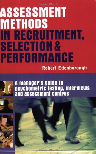 Assessment Methods in Recruitment, Selection & Performance: A Manager's Guide to Psychometric Testing, Interviews an