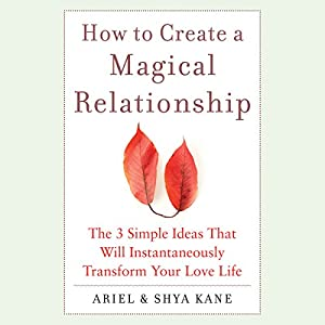 How to Create a Magical Relationship: The 3 Simple Ideas that Will Instantaneously Transform Your Love Life Audiobook