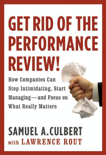 Get Rid of the Performance Review!: How Companies Can Stop Intimidating, Start Managing--and Focus on What Really Matters (Business Plus)