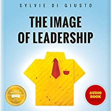The Image of Leadership: How Leaders Package Themselves to Stand Out for the Right Reasons (       UNABRIDGED) by Sylvie di Giusto Narrated by Rosemary Benson