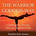 The Warrior Goddess Way: Claiming the Woman You Are Destined to Be Audiobook by Heather Ash Amara Narrated by Erin deWard
