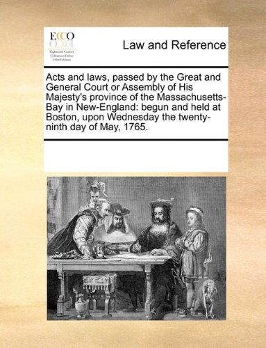 Acts and laws, passed by the Great and General Court or Assembly of His Majesty's province of the Massachusetts-Bay in New-England: begun and held at ... Wednesday the twenty-ninth day of May, 1765.