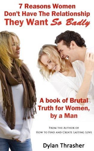 """Free For A Limited Time! Don't Miss Your Chance to Read 7 Reasons Women Don't Have The Relationship They Want So Badly by Dylan Thrasher For Absolutely Free – An Amazon """"Best Books of the Year So Far"""" Pick!"""