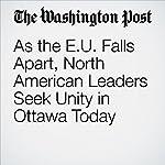 As the E.U. Falls Apart, North American Leaders Seek Unity in Ottawa Today | Juliet Eilperin