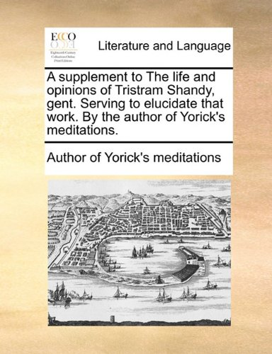 A supplement to The life and opinions of Tristram Shandy, gent. Serving to elucidate that work. By the author of Yorick's meditations. PDF