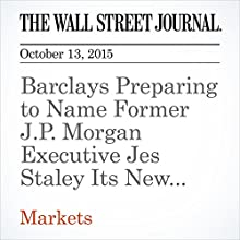Barclays Preparing to Name Former J.P. Morgan Executive Jes Staley Its New CEO (       UNABRIDGED) by Robin Sidel, Max Colchester Narrated by Alexander Quincy