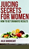 """Juicing Secrets for Women  """" How to get Dramatic Results""""  Green Juice Recipes(SPECIAL EDITION)"""