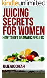 "Juicing Secrets for Women  "" How to get Dramatic Results""  Green Juice Recipes(SPECIAL EDITION)"
