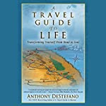 A Travel Guide to Life: Transforming Yourself from Head to Soul | Anthony DeStefano