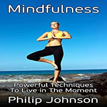 Mindfulness: Powerful Techniques to Live in the Moment Audiobook by Philip Johnson Narrated by Denise Thistlewaite