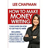 How To Make Money Writing: Your Guide on How To Get Paid To Write Including How To Score Creative Writing Jobs, Article Writing Jobs, Content Writing Jobs, Technical Writing Jobs ~ Lee Chapman