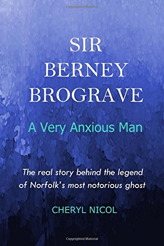 Sir Berney Brograve : A Very Anxious Man: The untold story of Norfolk's most notorious ghost