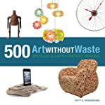 Art Without Waste: 500 Upcycled & Ear...