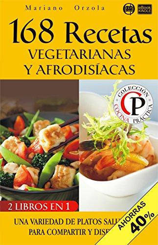168 RECETAS VEGETARIANAS Y AFRODISÍACAS: Una variedad de platos saludables para compartir y disfrutar (Colección Cocina Práctica - Edición 2 en 1 nº 18) (Spanish Edition) by Mariano Orzola