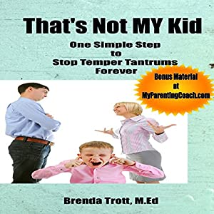 That's Not MY Kid (One Simple Step to Stop Temper Tantrums Forever) | [Brenda Trott]