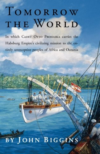 Tomorrow the World: In which Cadet Otto Prohaska Carries the Habsburg Empire's Civilizing Mission to the Entirely Unreceptive Peoples of Africa and Oceania (Historical Fiction)