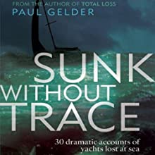 Sunk Without Trace: 30 Dramatic Accounts of Yachts Lost at Sea Audiobook by Paul Gelder Narrated by Jeremy Arthur