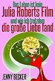 Das Leben ist kein Julia Roberts Film: & wie ich trotzdem die gro�e Liebe fand