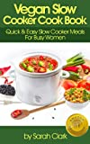 Vegan Slow Cooker Cook Book: Quick & Easy Slow Cooker Meals For Busy Women