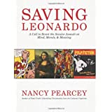 Saving Leonardo: A Call to Resist the Secular Assault on Mind, Morals, and Meaning ~ Nancy Pearcey