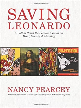 Saving Leonardo: A Call to Resist the Secular Assault on Mind, Morals, and Meaning written by Nancy Pearcey