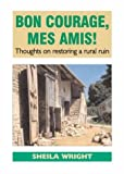 img - for Bon Courage, Mes Amis!: Thoughts on Restoring a Rural Ruin by Sheila Wright (2002-05-26) book / textbook / text book