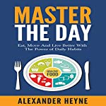 Master the Day: Eat, Move and Live Better With the Power of Daily Habits | Alexander Heyne