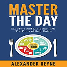 Master the Day: Eat, Move and Live Better With the Power of Daily Habits | Livre audio Auteur(s) : Alexander Heyne Narrateur(s) : Alexander Heyne