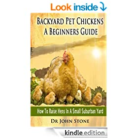 Backyard Pet Chickens A Beginners Guide: How To Raise Hens In A Small Suburban Yard (Choosing, Coops,Breeds, Working &  Raising Poultry, Eggs, Chicks, ... (Square Foot Homesteading Book 4)