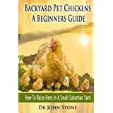 Backyard Pet Chickens A Beginners Guide: How To Raise Hens In A Small Suburban Yard (Choosing, Coops,Breeds, Working &  Raising Poultry, Eggs, Chicks, ... (Square Foot Homesteading Book 4) ~ Dr John Stone