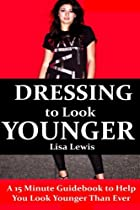 Dressing to Look Younger: A 15 Minute Guidebook To Help You Look Younger Than Ever