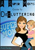 A Super Moms Guide to Decluttering, Organizing & Speed Cleaning: PLUS - 15 Green Cleaning Recipes & How to sell unwanted stuff!