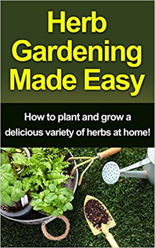 Herb Gardening Made Easy: How to plant and grow a delicious variety of herbs at home!