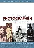 50 Klassiker Photographen: Von Louis Daguerre bis Nobuyoshi Araki