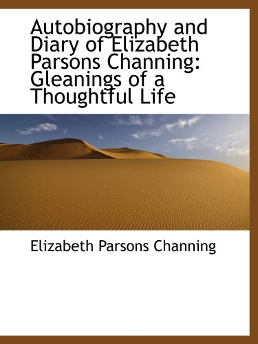 Autobiography and Diary of Elizabeth Parsons Channing: Gleanings of a Thoughtful Life