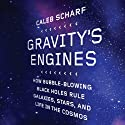 Gravity's Engines: How Bubble-Blowing Black Holes Rule Galaxies, Stars, and Life in the Cosmos (       UNABRIDGED) by Caleb Scharf Narrated by Caleb Scharf
