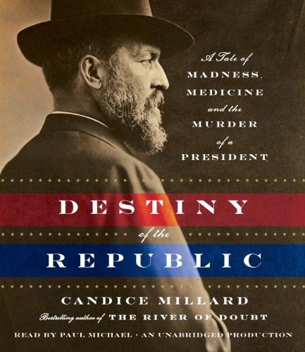 Destiny of the Republic - A Tale of Madness, Medicine and the Murder of a President - Candice Millard