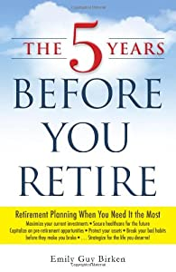 The 5 Years Before You Retire: Retirement Planning When You Need It the Most from Adams Media