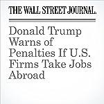 Donald Trump Warns of Penalties If U.S. Firms Take Jobs Abroad | Ted Mann,Damian Paletta,Andrew Tangel
